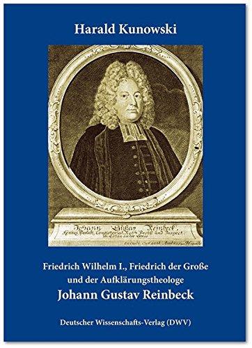 Johann Gustav Reinbeck: Friedrich Wilhelm I., Friedrich der Große und der Aufklärungstheologe (...