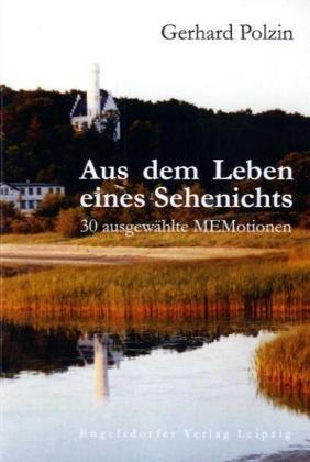 Aus dem Leben eines Sehenichts: 30 ausgewählte MEMotionen - Gerhard Polzin