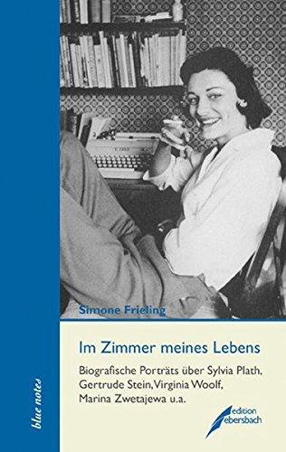 Im Zimmer meines Lebens: Biografische Porträts über Sylvia Plath, Gertrude Stein, Virginia Woolf, Marina Zwetajewa u.a. - Frieling, Simone