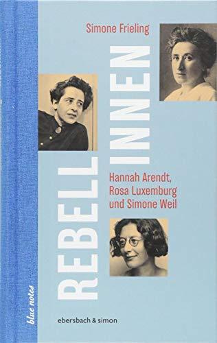 Rebellinnen - Hannah Arendt, Rosa Luxemburg und Simone Weil - Simone Frieling
