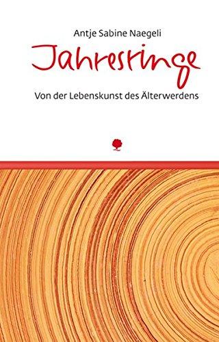 Jahresringe: Von der Lebenskunst des Älterwerdens: Antje Sabine Naegeli