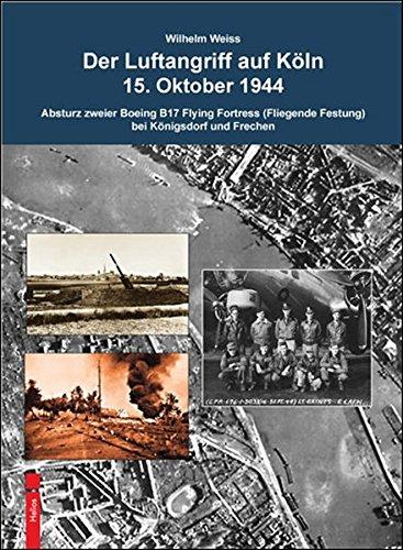 9783869330761: Der Luftangriff auf Köln 15. Oktober 1944: Absturz zweier Boeing B-17 Flying Fortress (Fliegende Festung) bei Königsdorf und Frechen