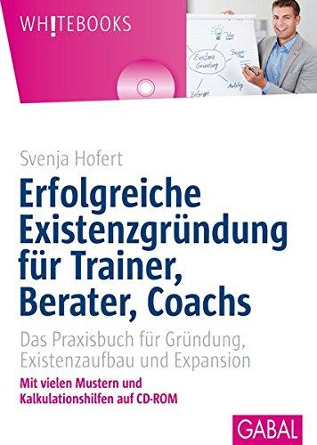 Erfolgreiche Existenzgründung für Trainer, Berater, Coachs: Das Praxisbuch für Gründung, Existenzaufbau und Expansion - Hofert, Svenja