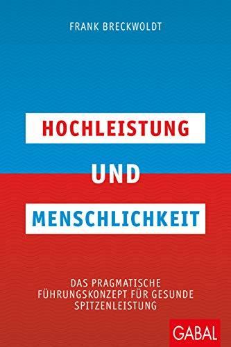 Hochleistung und Menschlichkeit : Das pragmatische Führungskonzept für gesunde Spitzenleistung - Frank Breckwoldt