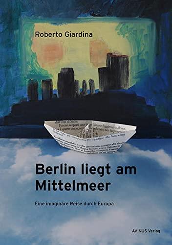 Berlin liegt am Mittelmeer: Eine imaginäre Reise: Roberto Giardina