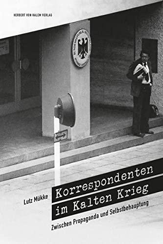 Korrespondenten im Kalten Krieg: Zwischen Propaganda und Selbstbehauptung (Paperback): Lutz Mükke