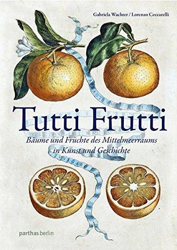 Tutti Frutti. Bäume und Früchte des Mittelmeerraums in Kunst und Geschichte.: Von Lorenzo...
