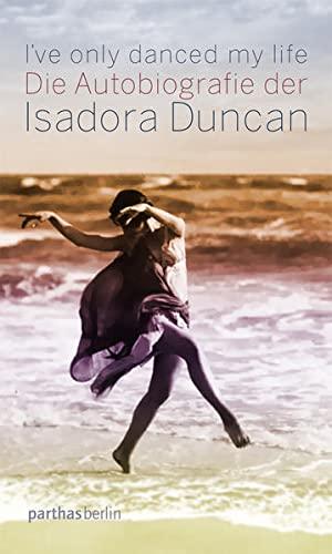 I've only danced my life: Die Autobiografie der Isadora Duncan - Isadora Duncan