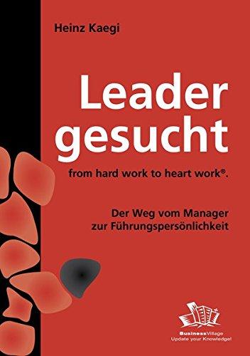 Leader gesucht: From hard Work to Heart Work - Der Weg vom Manager zur Führungspersönlichkeit - Kaegi Heinz