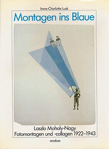 Montagen ins Blaue: Laszlo Moholy-Nagy, Fotomantagen und: Irene-Charlotte Lusk