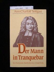 Der Mann in Tranquebar. Ein Porträt des Bartholomäus Ziegenbalg - Settgast, Ann-Charlott.