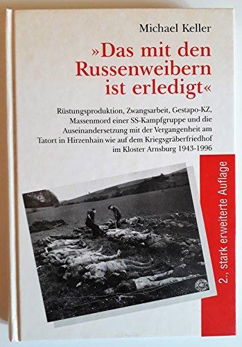 9783870760878: Das mit den Russenweibern ist erledigt: Rüstungsproduktion, Zwangsarbeit, Gestapo-KZ, Massenmord einer SS-Kampfgruppe und die Auseinandersetzung mit ... im Kloster Arnsburg 1943-1996