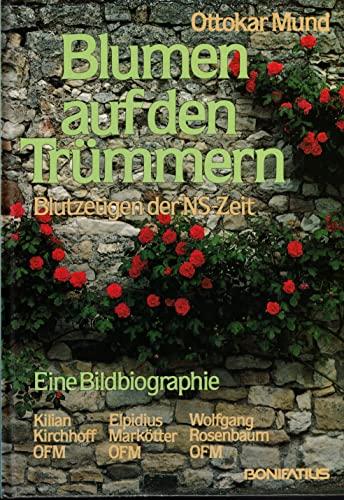 9783870885663: Blumen auf den Trümmern. Blutzeugen der NS-Zeit: Kilian Kirchhoff OFM, Elpidius Markötter OFM, Wolfgang Rosenbaum OFM