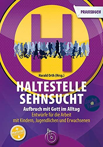 9783870925512: Haltestelle Sehnsucht: Aufbruch mit Gott im Alltag Das Praxisbuch Entwürfe für die Arbeit mit Kindern, Jugendlichen und Erwachsenen