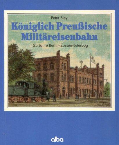 Königlich Preussische Militäreisenbahn: 125 Jahre Berlin - Zossen - Jüterbog - Bley Peter