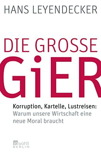 Die groÃ?e Gier: Korruption, Kartelle, Lustreisen: Warum unsere Wirtschaft eine neue Moral ...