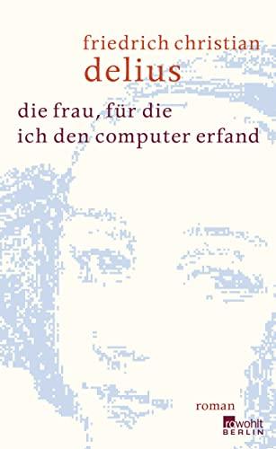 die frau, für die ich den computer erfand - Delius,Friedrich Christian