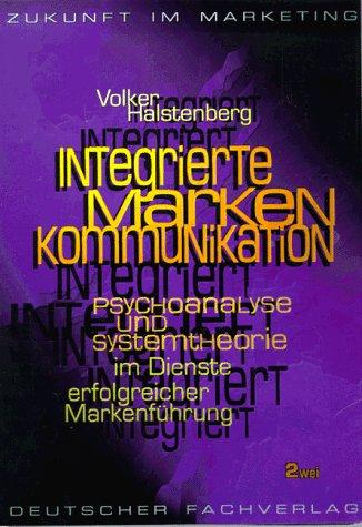 Integrierte Marken-Kommunikation : Psychoanalyse und Systemtheorie im Dienste erfolgreicher ...