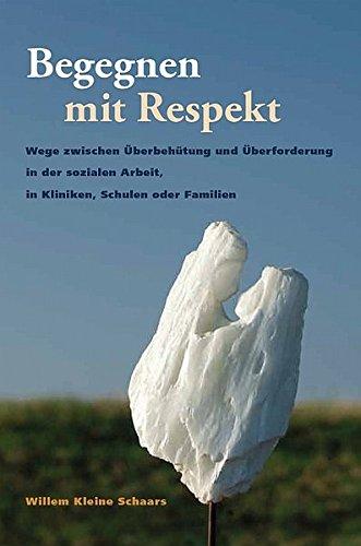 Begegnen mit Respekt: Wege zwischen Überbehütung und Überforderung in der sozialen Arbeit, in Kliniken, Schulen oder Familien - Kleine Schaars, Willem