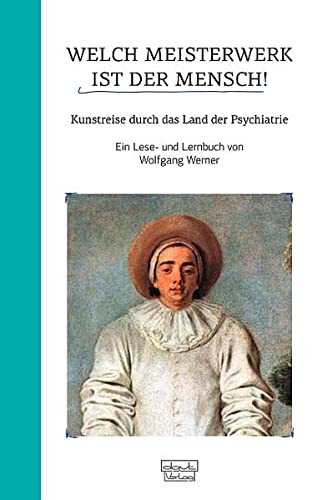 Welch Meisterwerk ist der Mensch!: Kunstreise durch das Land der Psychiatrie - Ein Lese- und ...