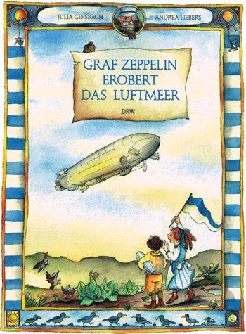 Graf Zeppelin erobert das Luftmeer: Ginsbach, Julia, Liebers,