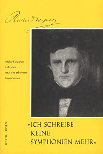 Ich schreibe keine Sinfonien mehr (Richard Wagner): Richard Wagners Lehrjahre nach den erhaltenen ...