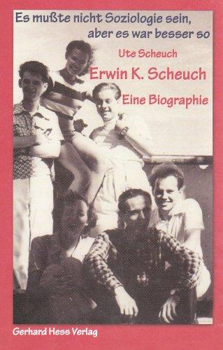 Erwin K. Scheuch - Eine Biographie - Band I.: Es mußte nicht Soziologie sein, aber es war besser so - Scheuch, Ute