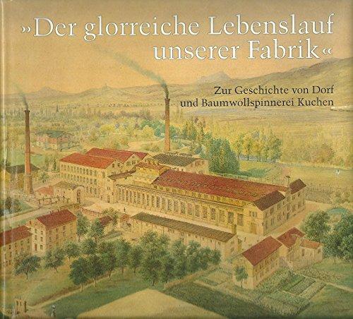 9783874373043: Der glorreiche Lebenslauf unserer Fabrik: Zur Geschichte von Dorf und Baumwollspinnerei Kuchen (Veröffentlichungen des Kreisarchivs Göppingen) (German Edition)