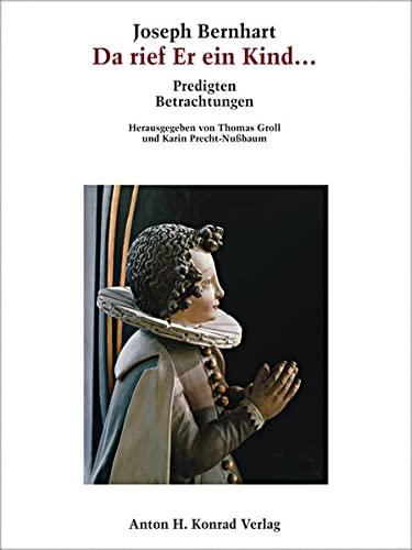9783874375634: Joseph Bernhart - Da rief Er ein Kind...: Predigten, Betrachtungen
