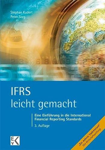IFRS - leicht gemacht: Eine Einführung in die International Financial Reporting Standards : Eine Einführung in die International Financial Reporting Standards - Stephan Kudert, Peter Sorg