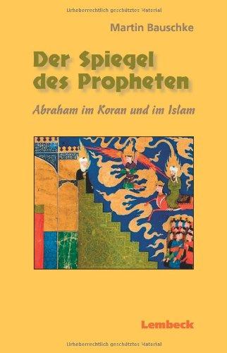 Der Spiegel des Propheten. Abraham im Koran: Bauschke, Martin.: