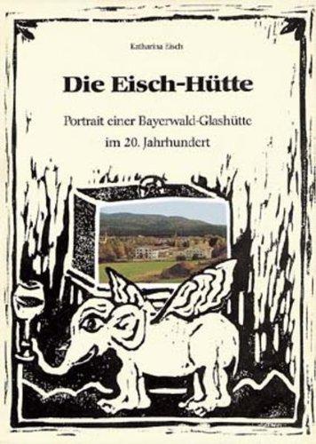 9783875533187: Die Eisch-Hütte: Portrait einer Bayerwald-Glashütte im 20. Jahrhundert