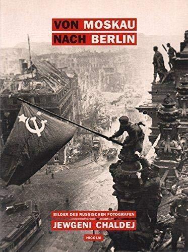 Von Moskau nach Berlin: Bilder des russischen: Khaldei, Evgenii