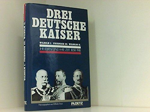 9783876401928: Drei deutsche Kaiser. Wilhelm I. Friedrich III. Wilhelm II. Ihre Leben und ihre Zeit 1858-1918