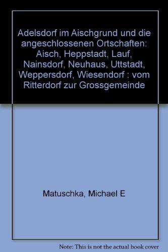 9783876932200: Adelsdorf im Aischgrund und die angeschlossenen Ortschaften: Aisch, Heppstadt, Lauf, Nainsdorf, Neuhaus, Uttstadt, Weppersdorf, Wiesendorf : vom Ritterdorf zur Grossgemeinde (German Edition)