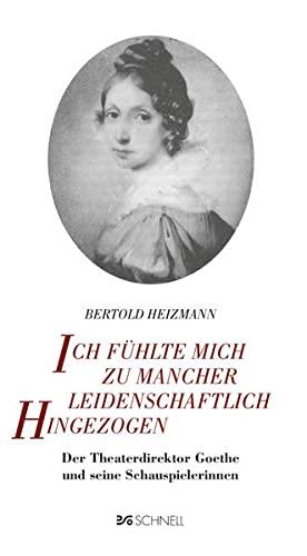 Ich fühlte mich zu mancher leidenschaftlich hingezogen: Der Theaterdirektor Goethe und seine ...