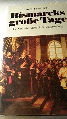 Bismarcks grosse Tage. Ein Chronist erlebt die: Moritz Busch
