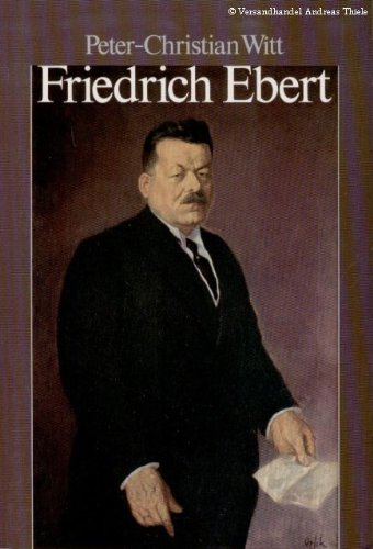 Friedrich Ebert: Parteifuhrer, Reichskanzler, Volksbeauftragter, Reichsprasident (German: Witt, Peter-Christian