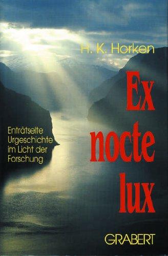 Ex nocte Lux Enträtselte Urgeschichte im Licht: Horken H. K.