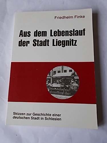 9783878880493: Aus dem Lebenslauf der Stadt Liegnitz: Skizzen zur Geschichte einer deutschen Stadt in Schlesien (Beiträge zur Liegnitzer Geschichte) (German Edition)
