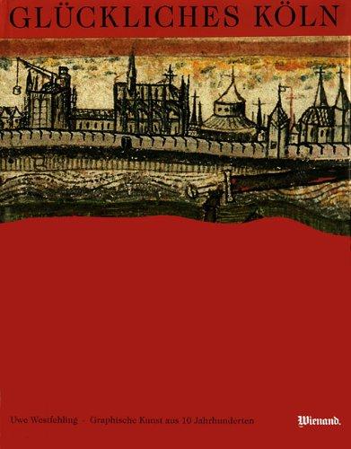 Glückliches Köln : graphische Kunst aus 10 Jahrhunderten.: WESTFEHLING (Uwe)