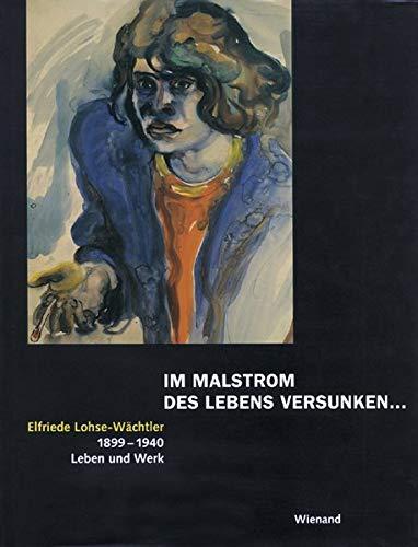 Im Malstrom des Lebens versunken . Elfriede Lohse-Wächtler, 1899 - 1940, Leben und Werk - Lohse-Wächtler, Elfriede- und Boris Böhm