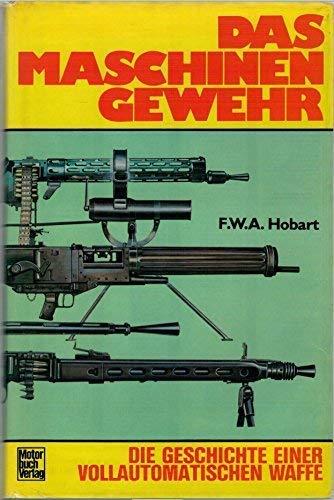 Das Maschinengewehr Die Geschichte Einer Vollautomatischen Waffe: Hobart, F. W. A.
