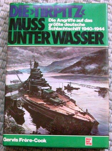 9783879434961: Die Tirpitz muss unter Wasser!. Die Angriffe auf das grösste deutsche Schlachtschiff 1940-1944