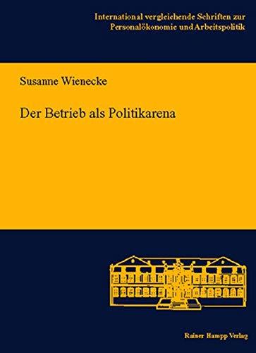 Der Betrieb als Politikarena. Ein Vergleich arbeitszeitpolitischer Entscheidungsprozesse in ...