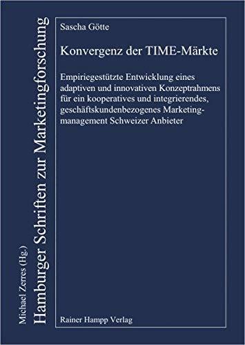 Konvergenz der TIME-Märkte. Empiriegestützte Entwicklung eines adaptiven und innovativen Konzeptrahmens für ein kooperatives und integrierendes, geschäftskundenbezogenes Marketingmanagement Schweizer Anbieter - Götte, Sascha