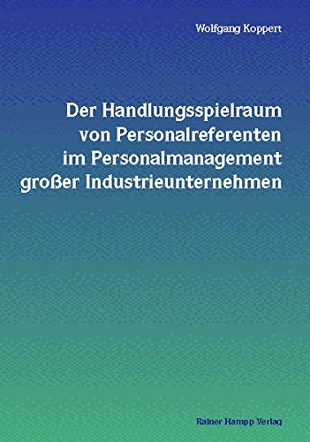 Der Handlungsspielraum von Personalreferenten im Personalmanagement großer Industrieunternehmen. - Koppert, Wolfgang