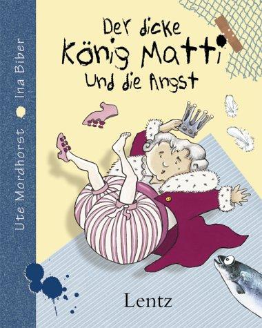 Der dicke König Matti und die Angst: Mordhorst, Ute E., Biber, Ina