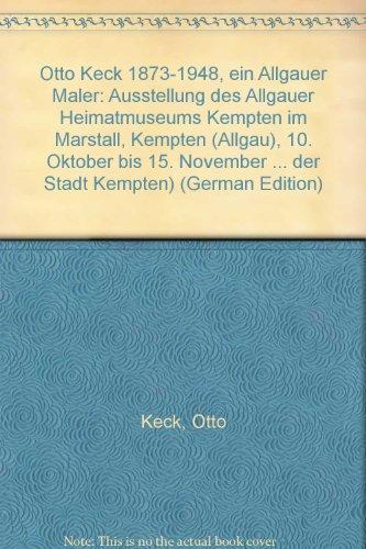 Otto Keck 1873-1948, ein Allgauer Maler: Ausstellung des Allgauer Heimatmuseums Kempten im Marstall...
