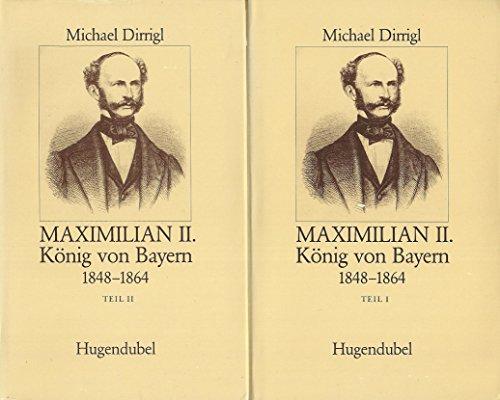 Maximilian II., König von Bayern 1848 - 1864. Teil I und II (=Das Kulturkönigtum der ...